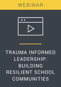 Trauma Informed Leadership: Building Resilient School Communities