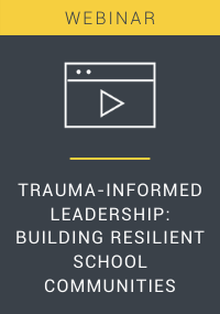 Trauma-Informed Leadership Building Resilient School Communities Webinar Resource LP Cover