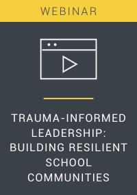Trauma-Informed Leadership Building Resilient School Communities Webinar Resource LP Cover